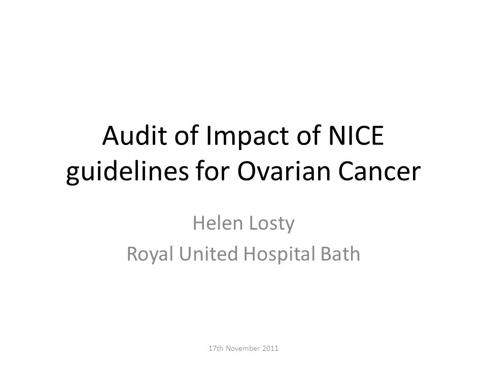 Audit of Impact of NICE guidelines for Ovarian Cancer Helen Losty Royal United Hospital Bath 17th November 2011