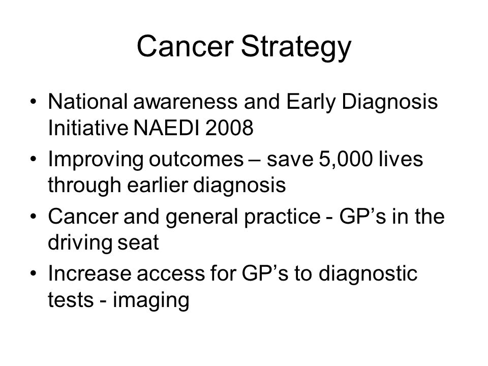 Cancer Strategy National awareness and Early Diagnosis Initiative NAEDI 2008 Improving outcomes – save 5,000 lives through earlier diagnosis Cancer and general practice - GP's in the driving seat Increase access for GP's to diagnostic tests - imaging