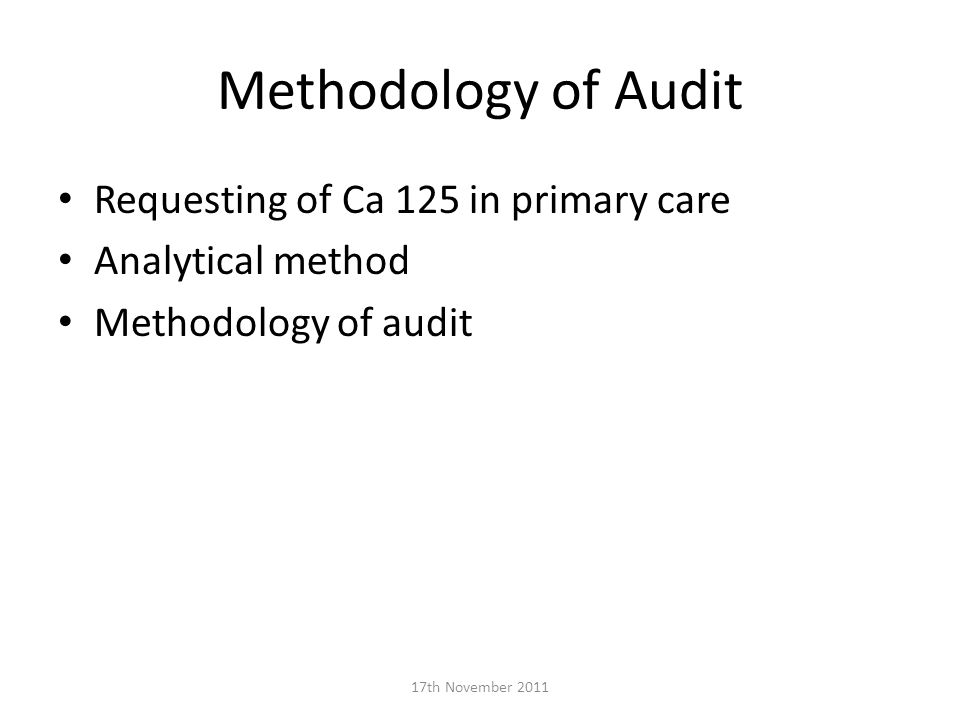 Methodology of Audit Requesting of Ca 125 in primary care Analytical method Methodology of audit 17th November 2011