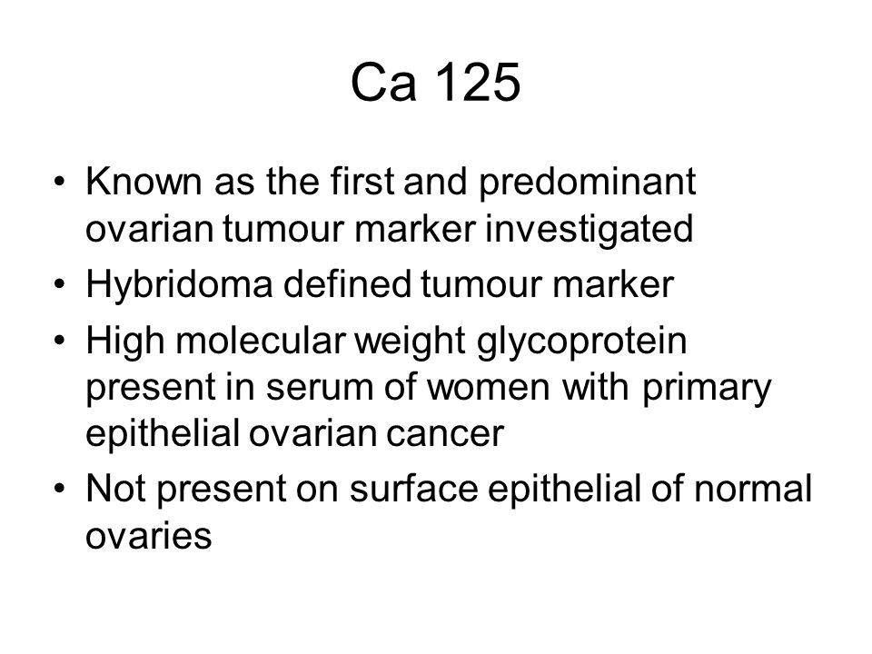 Ca 125 Known as the first and predominant ovarian tumour marker investigated Hybridoma defined tumour marker High molecular weight glycoprotein present in serum of women with primary epithelial ovarian cancer Not present on surface epithelial of normal ovaries