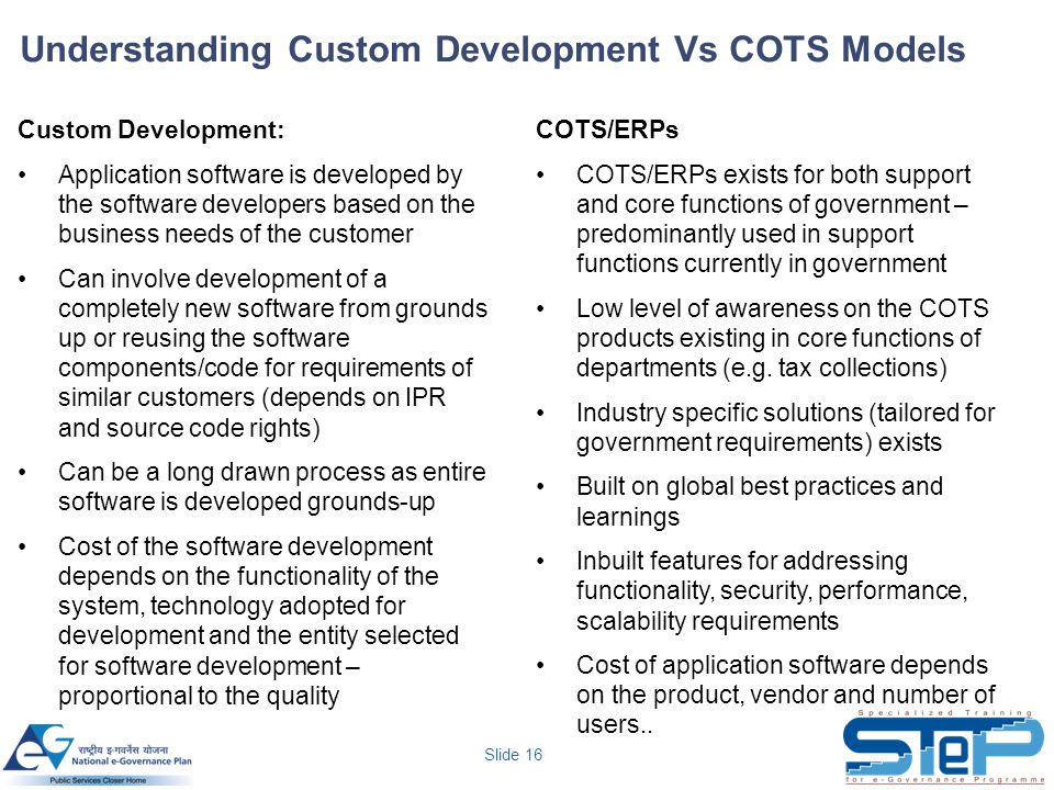 Slide 16 Understanding Custom Development Vs COTS Models Custom Development: Application software is developed by the software developers based on the business needs of the customer Can involve development of a completely new software from grounds up or reusing the software components/code for requirements of similar customers (depends on IPR and source code rights) Can be a long drawn process as entire software is developed grounds-up Cost of the software development depends on the functionality of the system, technology adopted for development and the entity selected for software development – proportional to the quality COTS/ERPs COTS/ERPs exists for both support and core functions of government – predominantly used in support functions currently in government Low level of awareness on the COTS products existing in core functions of departments (e.g.