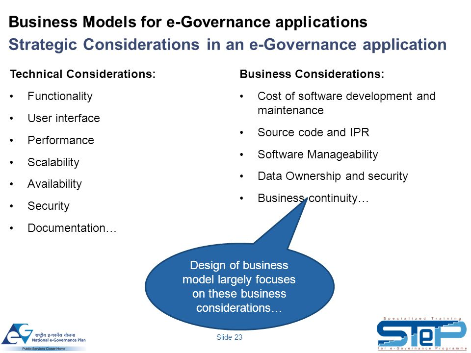 Slide 23 Business Models for e-Governance applications Strategic Considerations in an e-Governance application Technical Considerations: Functionality User interface Performance Scalability Availability Security Documentation… Business Considerations: Cost of software development and maintenance Source code and IPR Software Manageability Data Ownership and security Business continuity… Design of business model largely focuses on these business considerations…