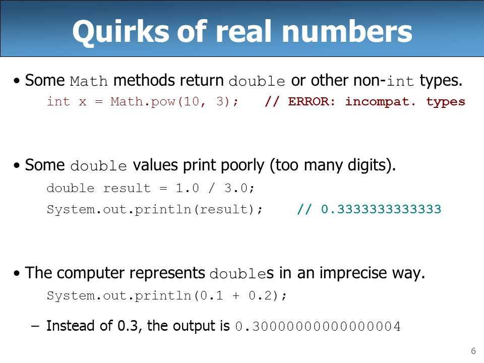 6 Quirks of real numbers Some Math methods return double or other non- int types. int x = Math.pow(10, 3); // ERROR: incompat. types Some double value