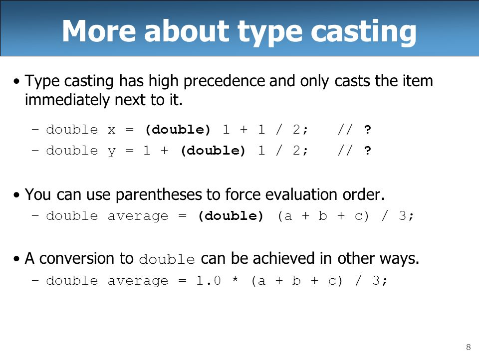 8 More about type casting Type casting has high precedence and only casts the item immediately next to it. –double x = (double) 1 + 1 / 2; // ? –doubl