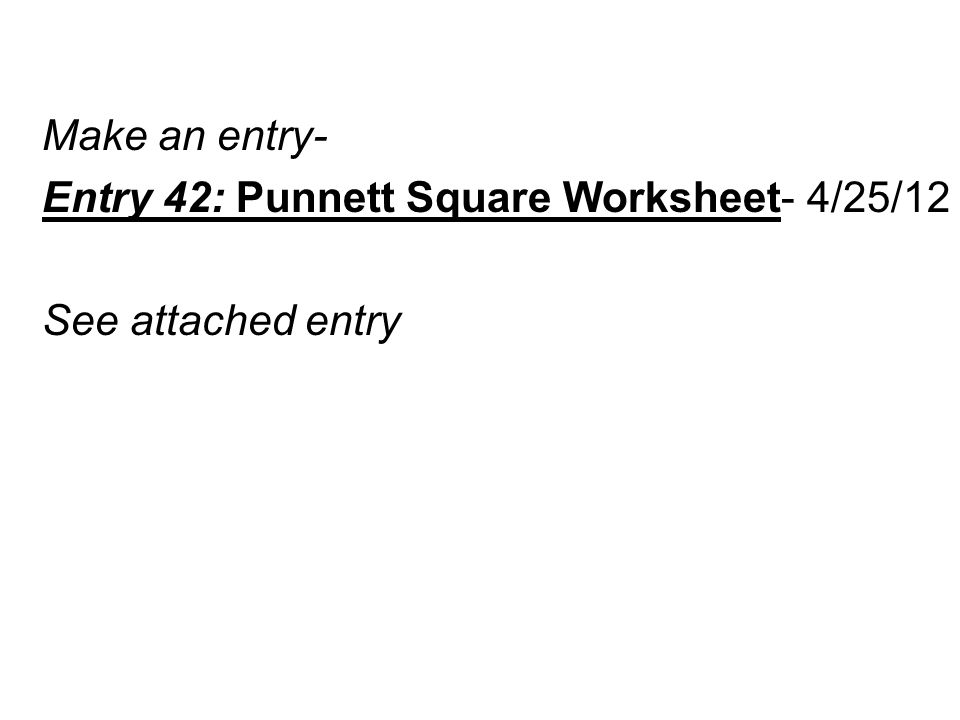 Make an entry- Entry 42: Punnett Square Worksheet- 4/25/12 See attached entry