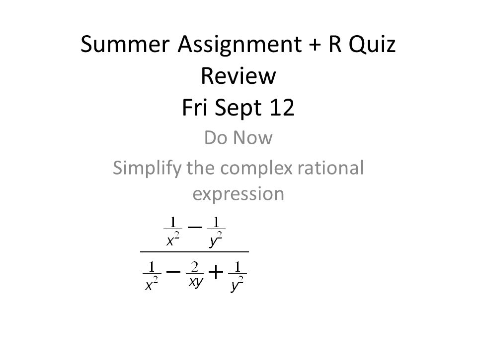 Summer Assignment + R Quiz Review Fri Sept 12 Do Now Simplify the complex rational expression