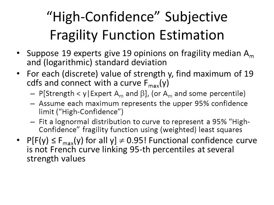 High-Confidence Subjective Fragility Function Estimation Suppose 19 experts give 19 opinions on fragility median A m and (logarithmic) standard deviation For each (discrete) value of strength y, find maximum of 19 cdfs and connect with a curve F max (y) – P[Strength < y|Expert A m and  ], (or A m and some percentile) – Assume each maximum represents the upper 95% confidence limit ( High-Confidence ) – Fit a lognormal distribution to curve to represent a 95% High- Confidence fragility function using (weighted) least squares P[F(y) ≤ F max (y) for all y]  0.95.