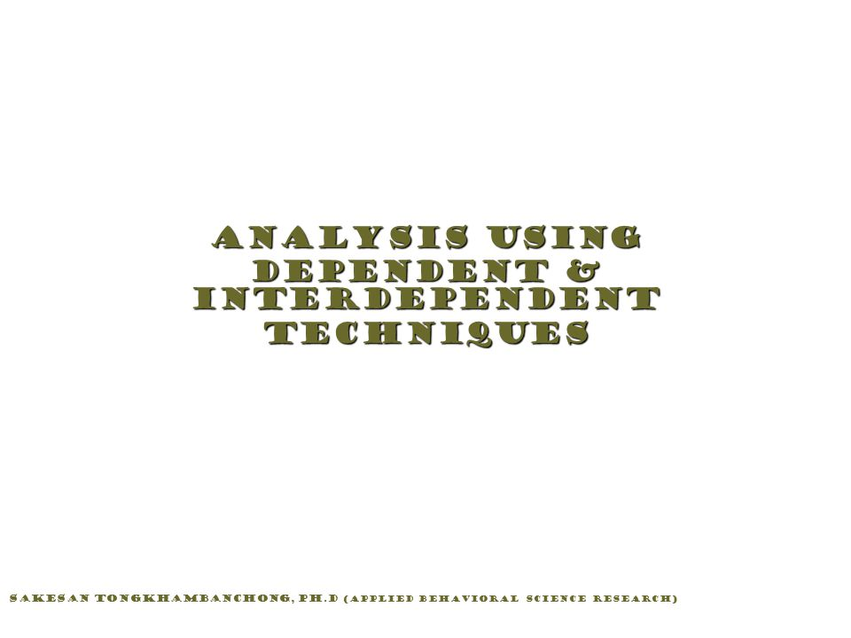Analysis Using Dependent & Interdependent Techniques Sakesan Tongkhambanchong, Ph.D (Applied Behavioral Science Research)