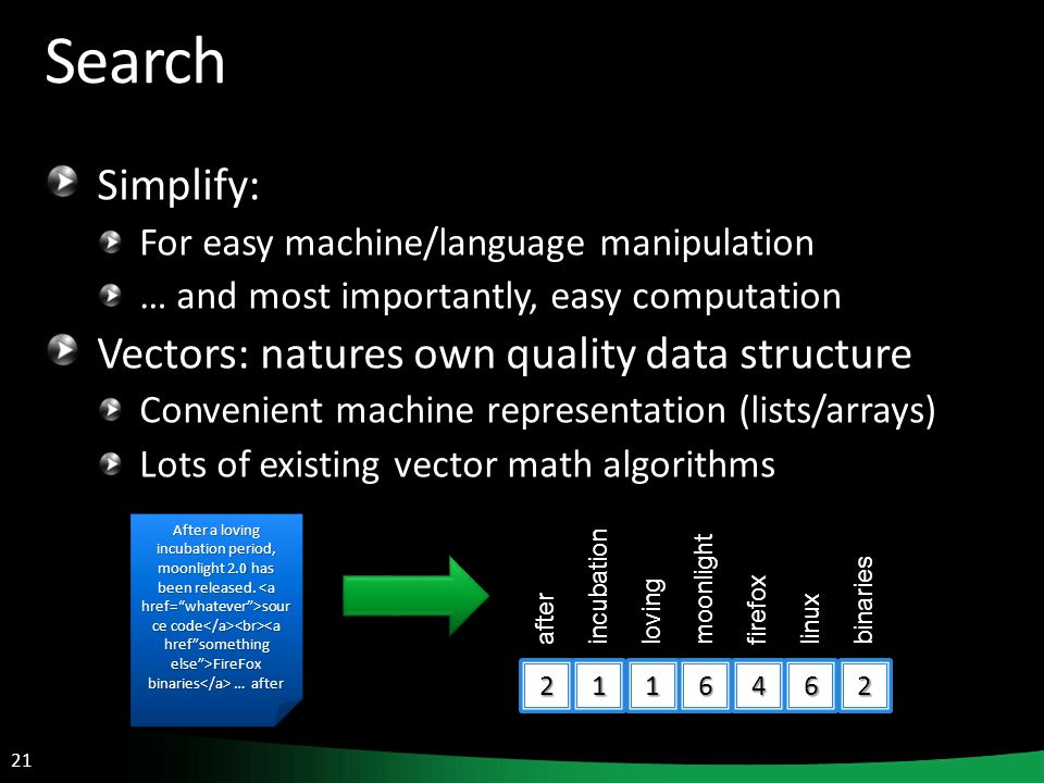 21 Search Simplify: For easy machine/language manipulation … and most importantly, easy computation Vectors: natures own quality data structure Convenient machine representation (lists/arrays) Lots of existing vector math algorithms After a loving incubation period, moonlight 2.0 has been released.