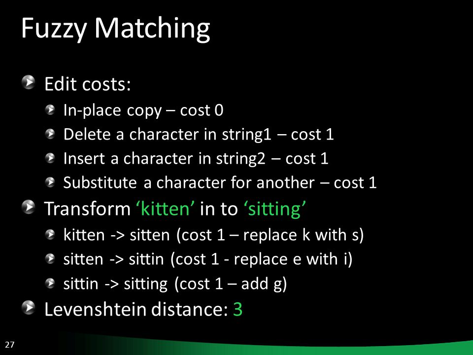 27 Fuzzy Matching Edit costs: In-place copy – cost 0 Delete a character in string1 – cost 1 Insert a character in string2 – cost 1 Substitute a character for another – cost 1 Transform 'kitten' in to 'sitting' kitten -> sitten (cost 1 – replace k with s) sitten -> sittin (cost 1 - replace e with i) sittin -> sitting (cost 1 – add g) Levenshtein distance: 3