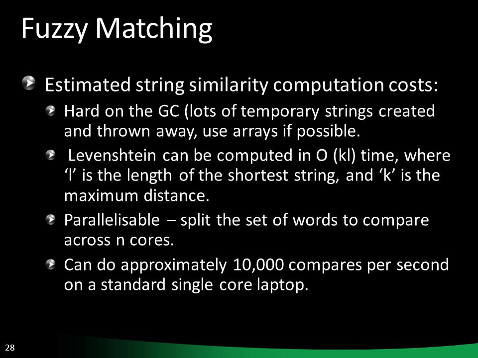 28 Fuzzy Matching Estimated string similarity computation costs: Hard on the GC (lots of temporary strings created and thrown away, use arrays if possible.