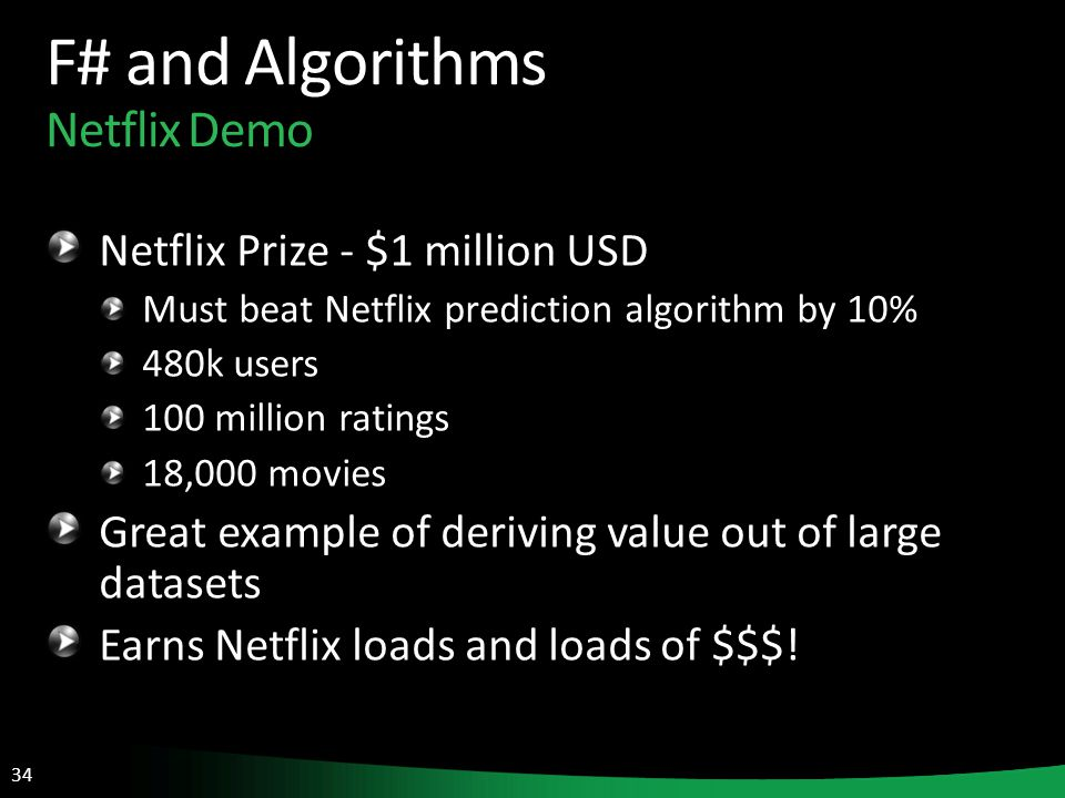 34 F# and Algorithms Netflix Demo Netflix Prize - $1 million USD Must beat Netflix prediction algorithm by 10% 480k users 100 million ratings 18,000 movies Great example of deriving value out of large datasets Earns Netflix loads and loads of $$$!