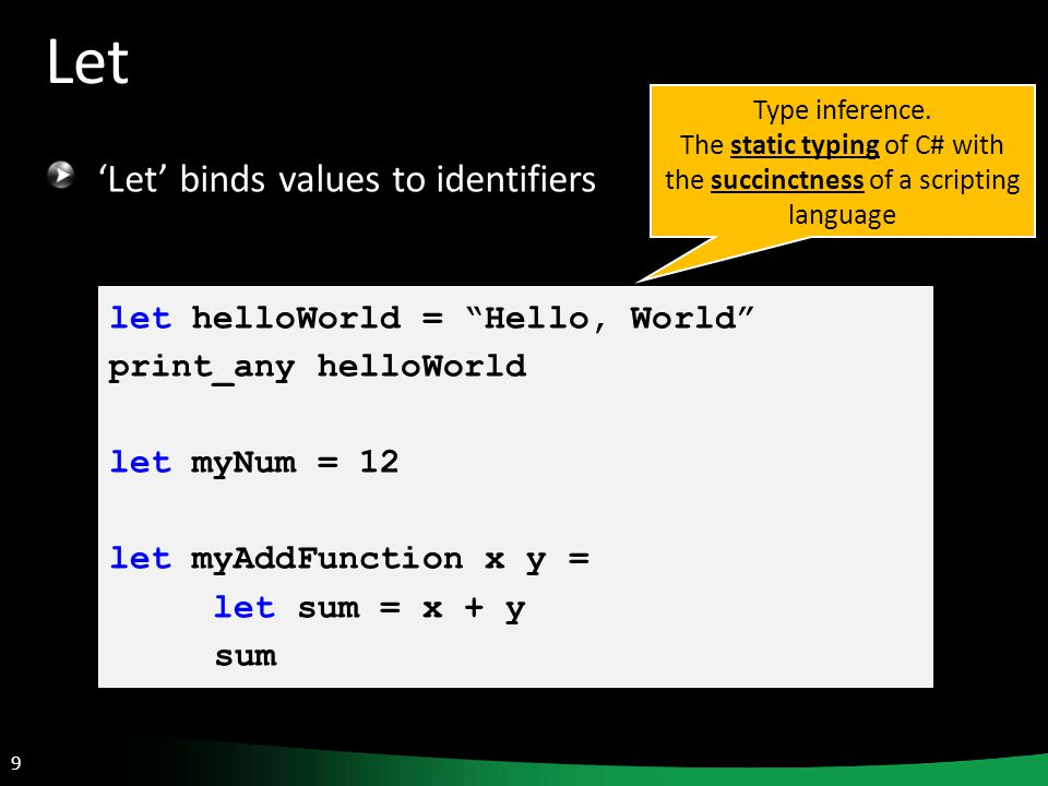 9 Let 'Let' binds values to identifiers let helloWorld = Hello, World print_any helloWorld let myNum = 12 let myAddFunction x y = let sum = x + y sum Type inference.