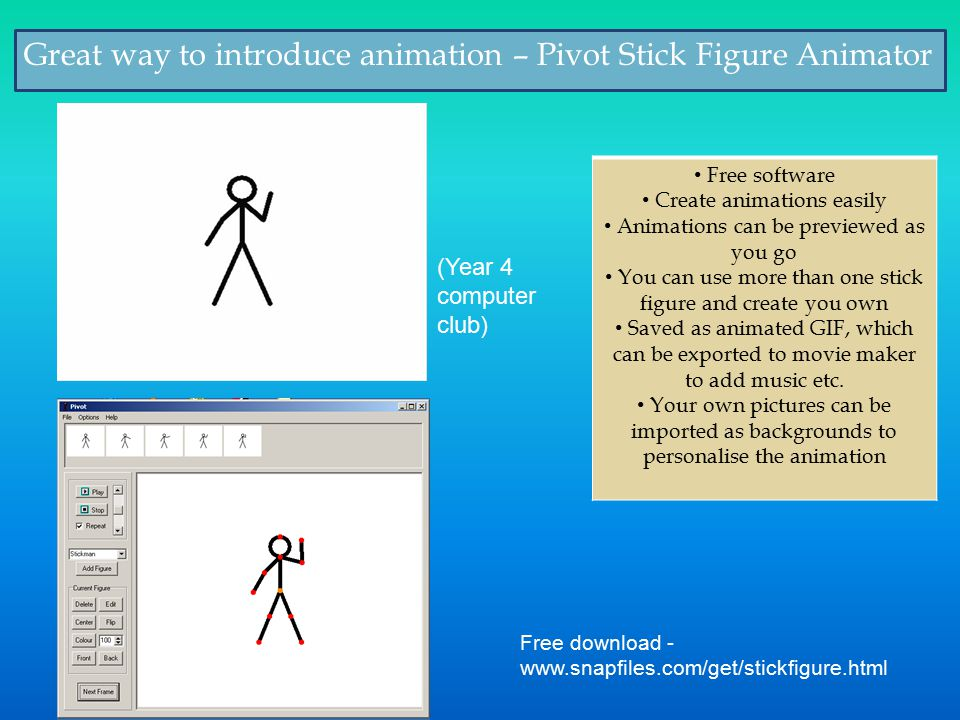 Great way to introduce animation – Pivot Stick Figure Animator Free software Create animations easily Animations can be previewed as you go You can use more than one stick figure and create you own Saved as animated GIF, which can be exported to movie maker to add music etc.