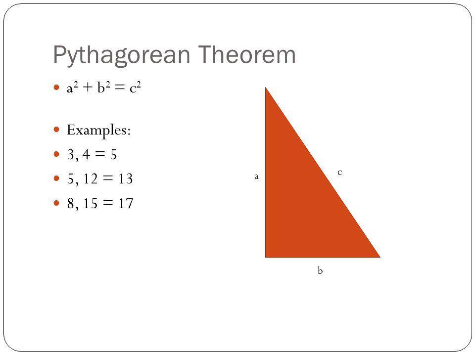 Pythagorean Theorem a 2 + b 2 = c 2 Examples: 3, 4 = 5 5, 12 = 13 8, 15 = 17 a b c