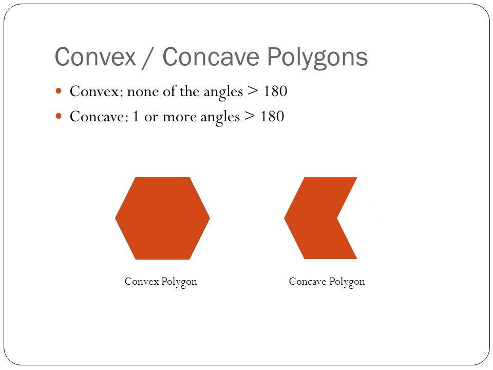 Convex / Concave Polygons Convex: none of the angles > 180 Concave: 1 or more angles > 180 Convex PolygonConcave Polygon
