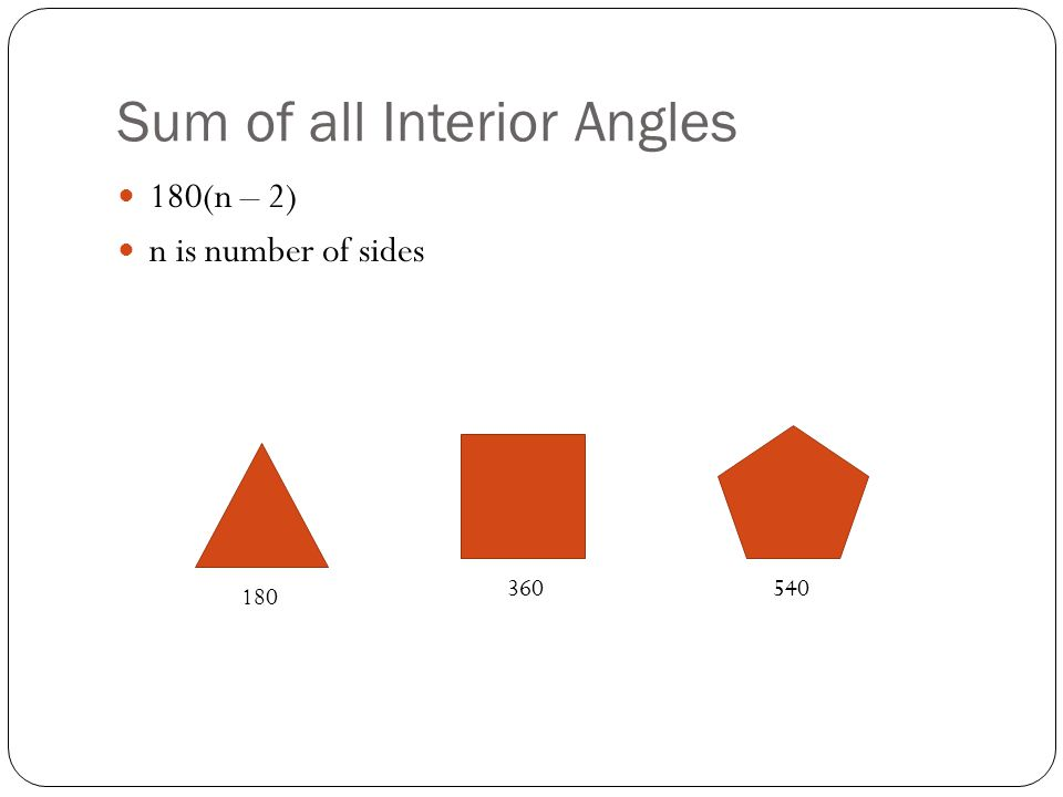 Sum of all Interior Angles 180(n – 2) n is number of sides 180 360540