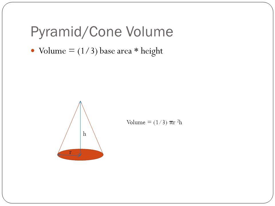 Pyramid/Cone Volume Volume = (1/3) base area * height Volume = (1/3) π r 2 h h r