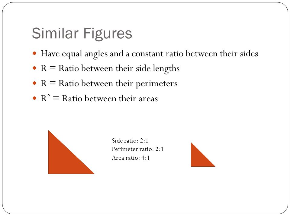 Similar Figures Have equal angles and a constant ratio between their sides R = Ratio between their side lengths R = Ratio between their perimeters R 2