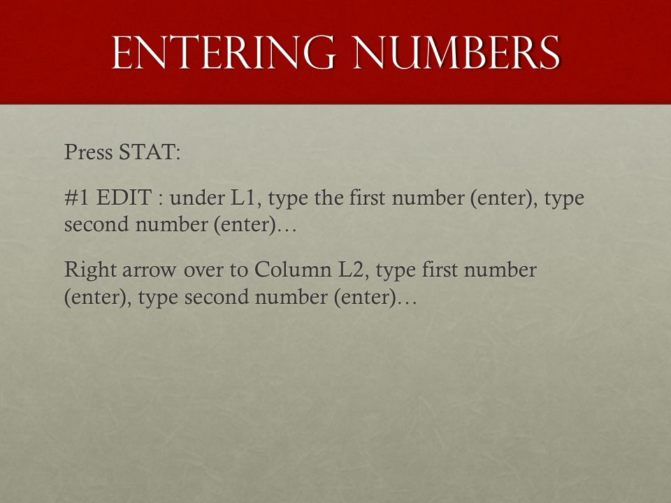 Entering Numbers Press STAT: #1 EDIT : under L1, type the first number (enter), type second number (enter)… Right arrow over to Column L2, type first number (enter), type second number (enter)…