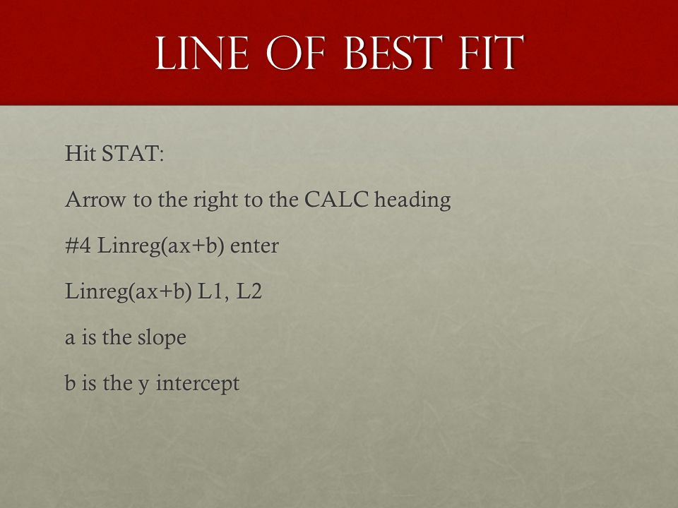 Line of Best fit Hit STAT: Arrow to the right to the CALC heading #4 Linreg(ax+b) enter Linreg(ax+b) L1, L2 a is the slope b is the y intercept