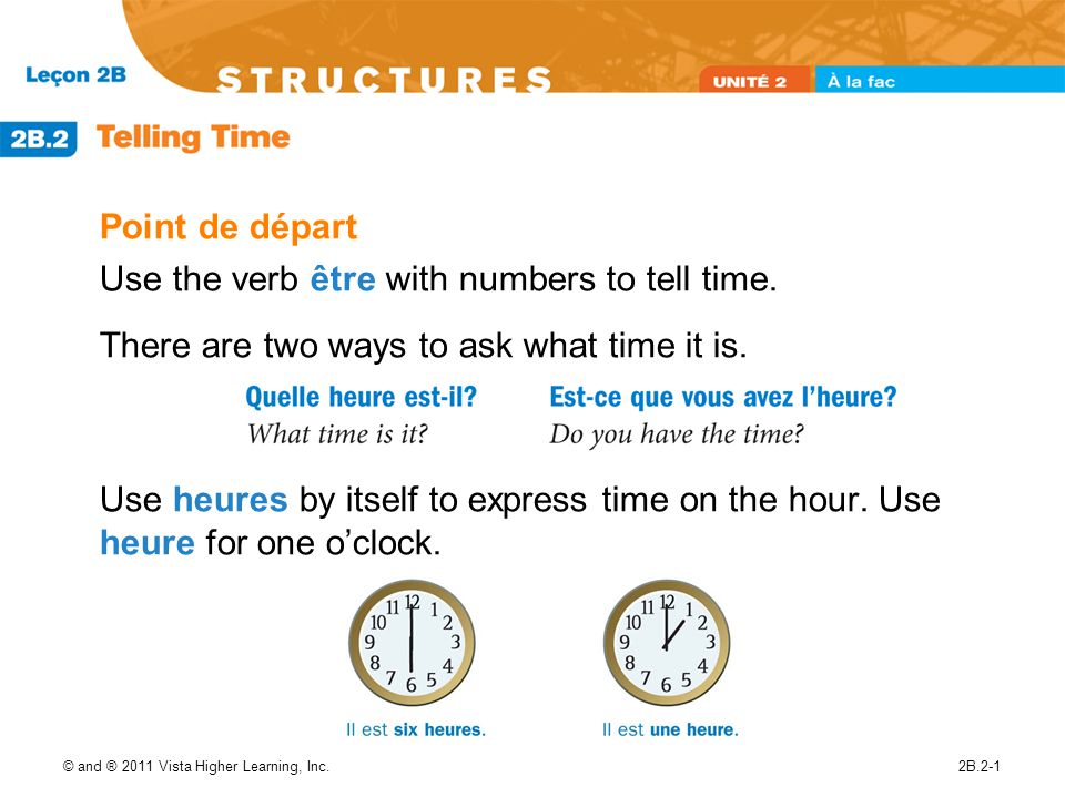 © and ® 2011 Vista Higher Learning, Inc.2B.2-1 Point de départ Use the verb être with numbers to tell time. There are two ways to ask what time it is.