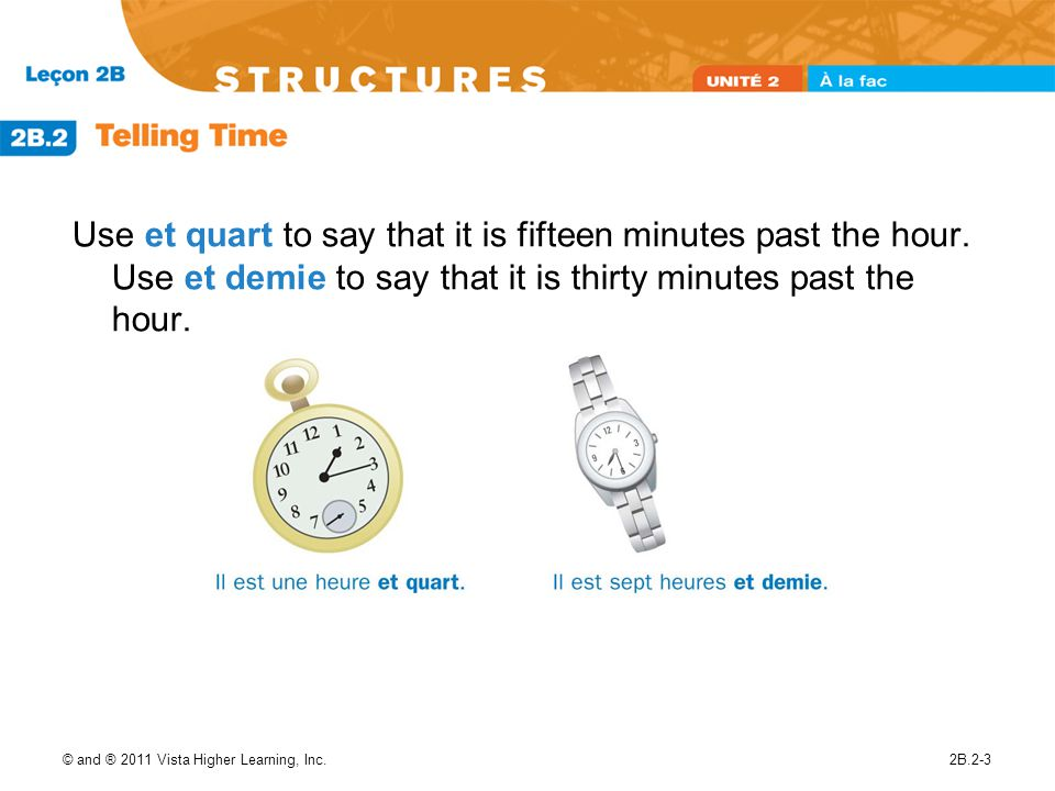© and ® 2011 Vista Higher Learning, Inc.2B.2-3 Use et quart to say that it is fifteen minutes past the hour. Use et demie to say that it is thirty min