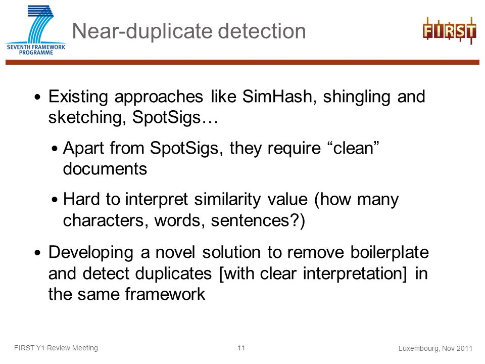 Near-duplicate detection Existing approaches like SimHash, shingling and sketching, SpotSigs… Apart from SpotSigs, they require clean documents Hard to interpret similarity value (how many characters, words, sentences ) Developing a novel solution to remove boilerplate and detect duplicates [with clear interpretation] in the same framework Luxembourg, Nov 2011 FIRST Y1 Review Meeting 11