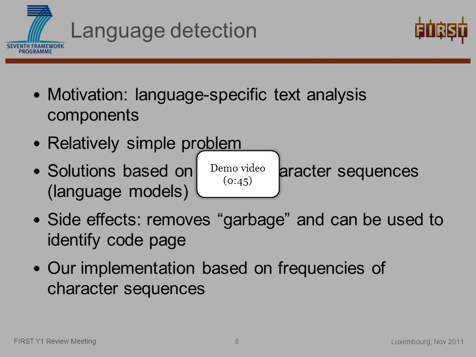 Language detection Motivation: language-specific text analysis components Relatively simple problem Solutions based on word or character sequences (language models) Side effects: removes garbage and can be used to identify code page Our implementation based on frequencies of character sequences FIRST Y1 Review Meeting Demo video (0:45) Luxembourg, Nov 2011 8
