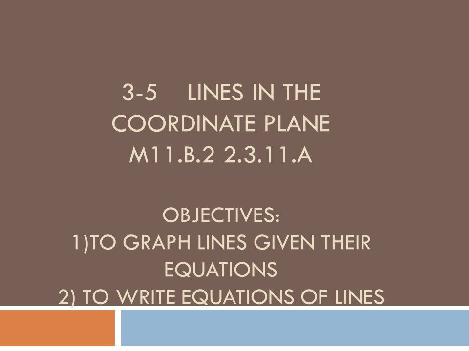 3-5 LINES IN THE COORDINATE PLANE M11.B.22.3.11.A OBJECTIVES: 1)TO GRAPH LINES GIVEN THEIR EQUATIONS 2) TO WRITE EQUATIONS OF LINES