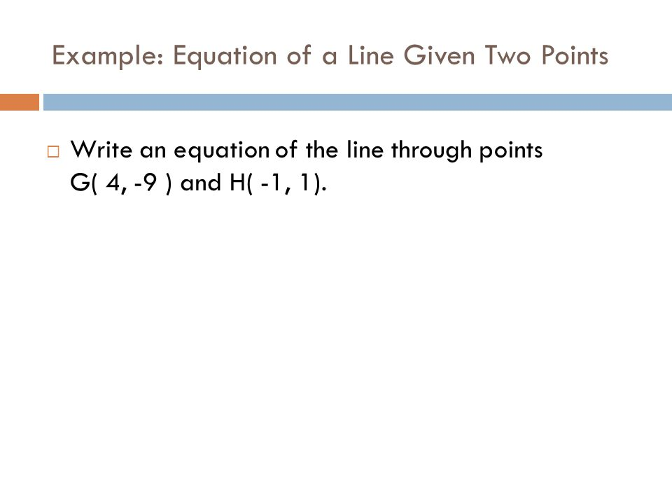 Example: Equation of a Line Given Two Points  Write an equation of the line through points G( 4, -9 ) and H( -1, 1).
