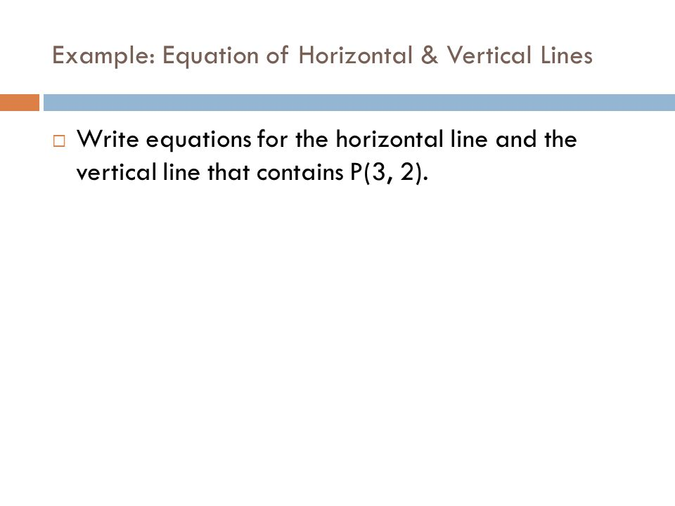 Example: Equation of Horizontal & Vertical Lines  Write equations for the horizontal line and the vertical line that contains P(3, 2).
