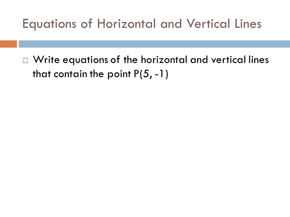Equations of Horizontal and Vertical Lines  Write equations of the horizontal and vertical lines that contain the point P(5, -1)