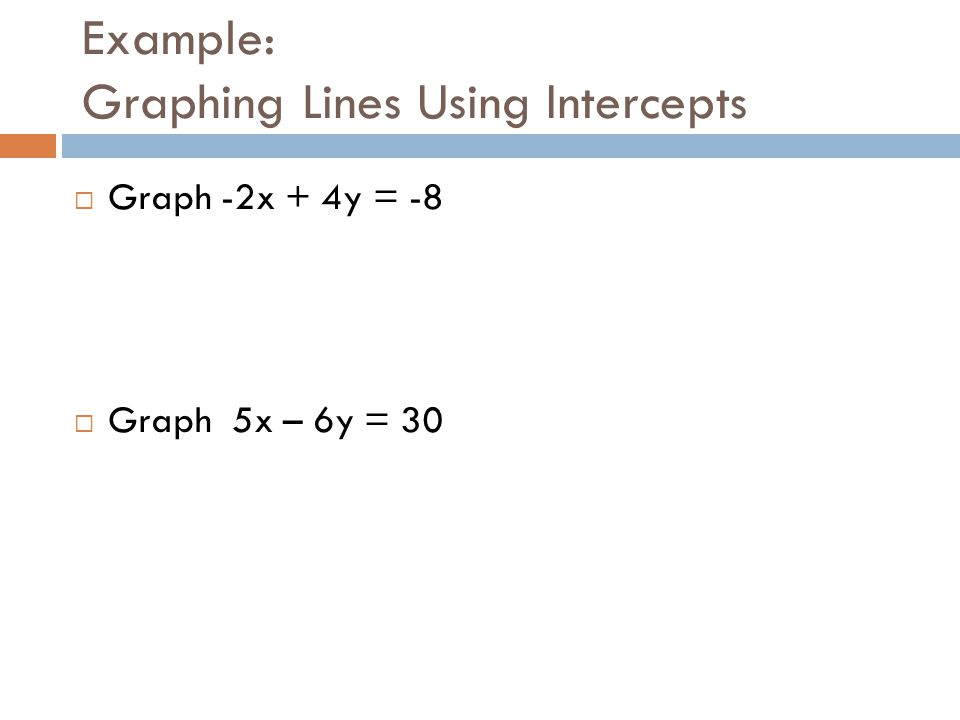 Example: Graphing Lines Using Intercepts  Graph -2x + 4y = -8  Graph 5x – 6y = 30