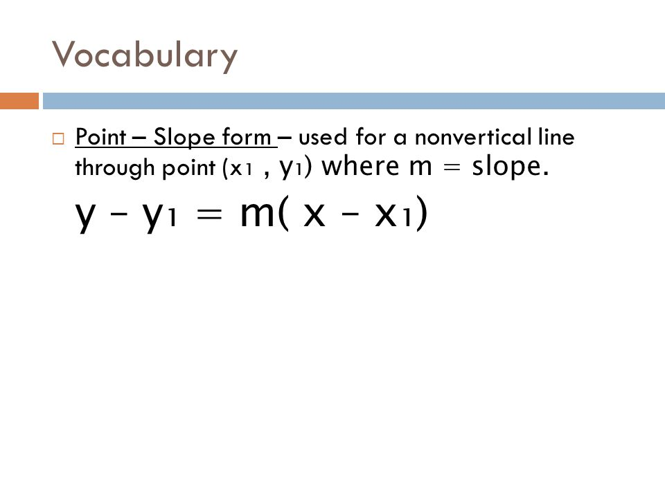 Vocabulary  Point – Slope form – used for a nonvertical line through point (x ₁, y₁) where m = slope. y – y₁ = m( x – x₁)