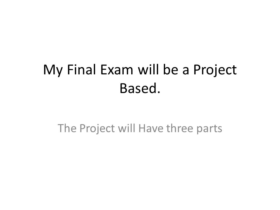 My Final Exam will be a Project Based. The Project will Have three parts