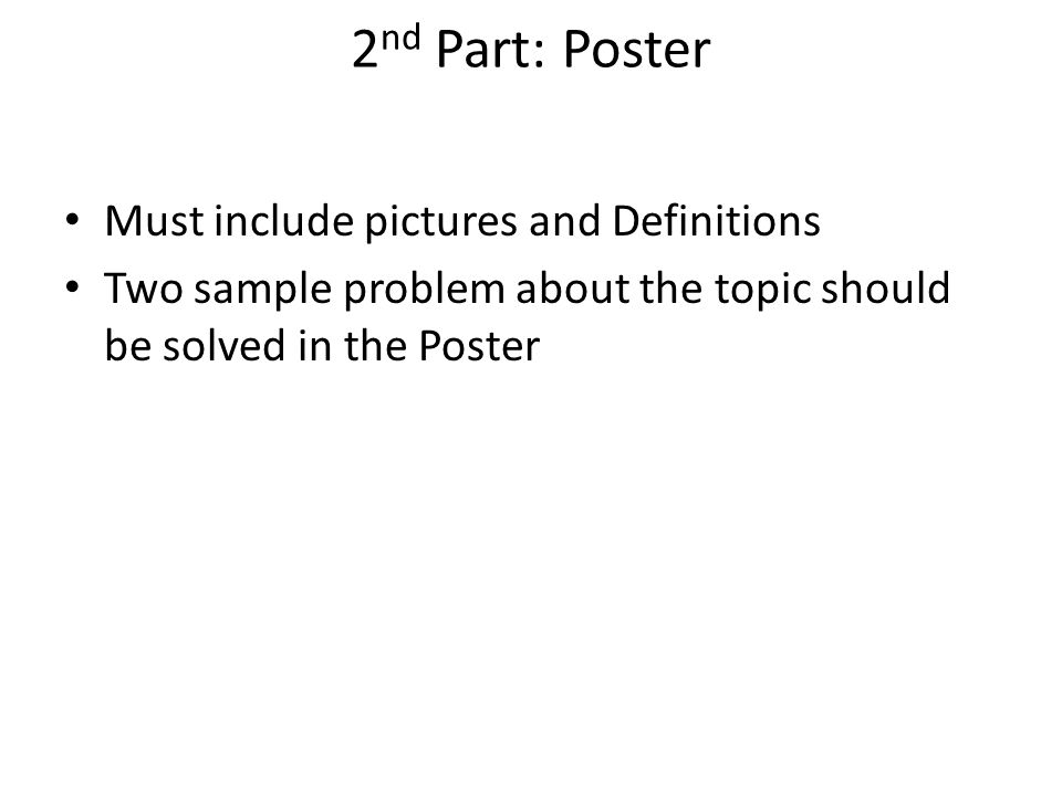2 nd Part: Poster Must include pictures and Definitions Two sample problem about the topic should be solved in the Poster