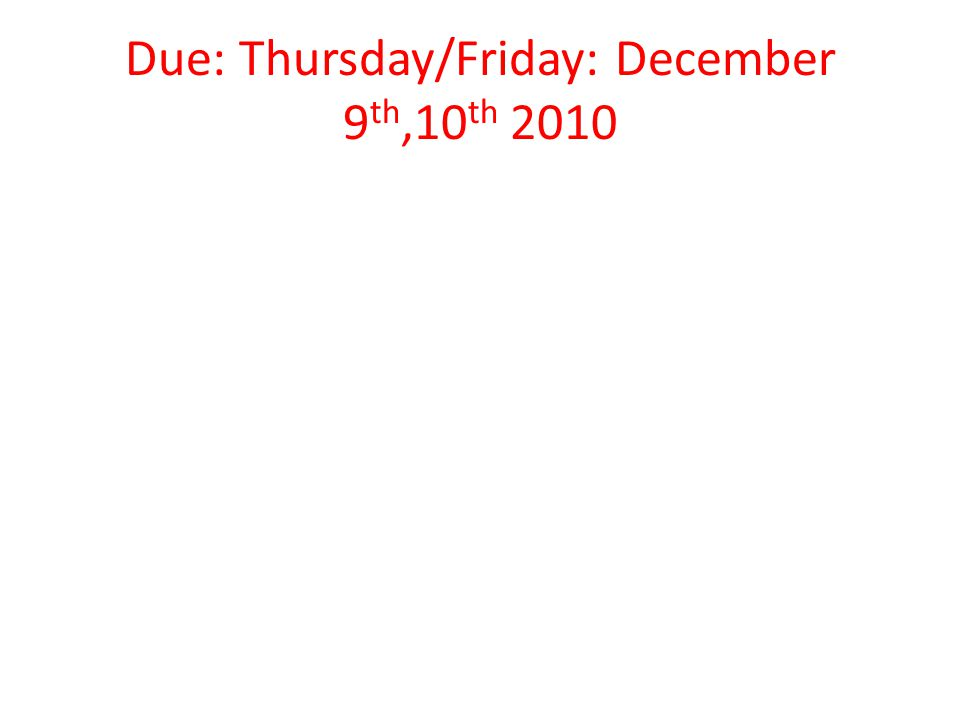 Due: Thursday/Friday: December 9 th,10 th 2010