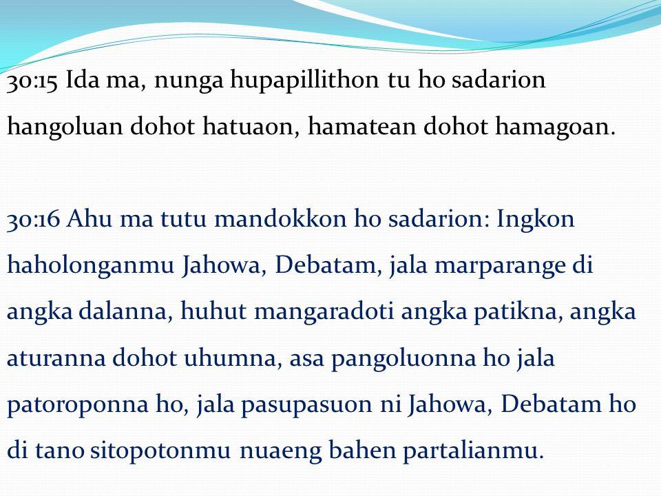 30:17 Alai tung sura marbalik roham, ndang olo ho manangihon, lam olo ho elaelaon marsomba tu angka debata sileban dohot mangoloi angka i: 30:18 Na pabotohon hian ma ahu tu hamu sadarion, ingkon mago situtu hamu, jala ndang tagamon leleng hamu mangolu di tano sitopotonmu, dung taripar Jordan bahen partalianmu.
