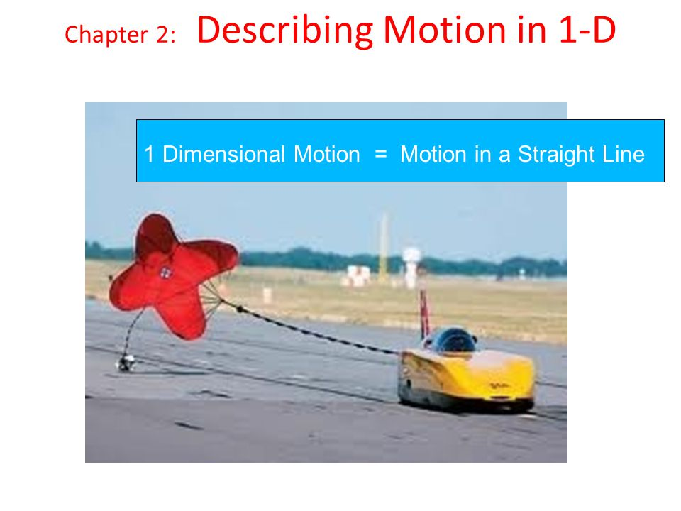 Chapter 2: Describing Motion in 1-D 1 Dimensional Motion = Motion in a Straight Line