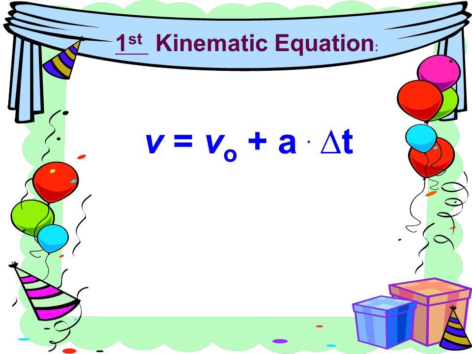 1 st Kinematic Equation : v = v o + a ∆t