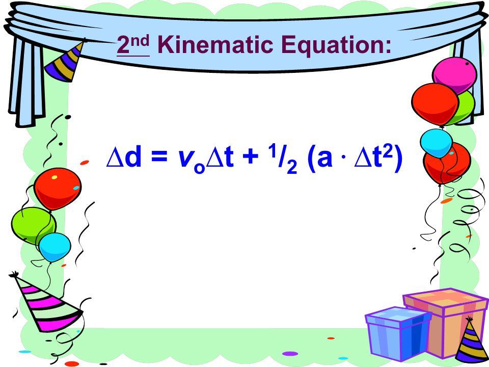 2 nd Kinematic Equation: ∆d = v o ∆t + 1 / 2 (a ∆t 2 )