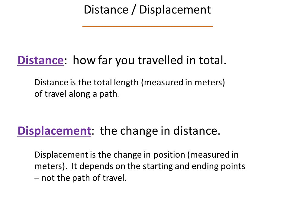 Distance / Displacement Distance: how far you travelled in total.