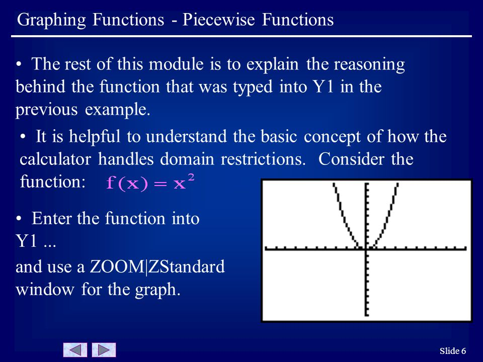 Slide 6 Graphing Functions - Piecewise Functions It is helpful to understand the basic concept of how the calculator handles domain restrictions. Cons