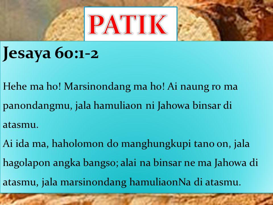 Jesaya 60:1-2 Hehe ma ho! Marsinondang ma ho! Ai naung ro ma panondangmu, jala hamuliaon ni Jahowa binsar di atasmu. Ai ida ma, haholomon do manghungk