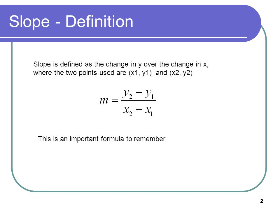 2 Slope - Definition Slope is defined as the change in y over the change in x, where the two points used are (x1, y1) and (x2, y2) This is an important formula to remember.