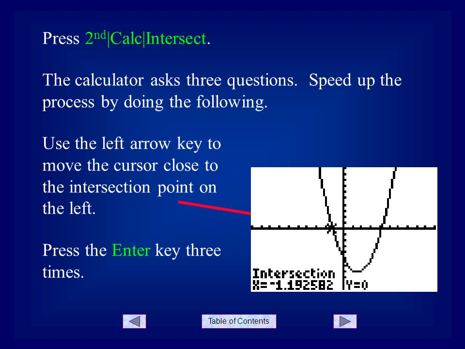 Table of Contents Press 2 nd  Calc Intersect. The calculator asks three questions. Speed up the process by doing the following. Use the left arrow key