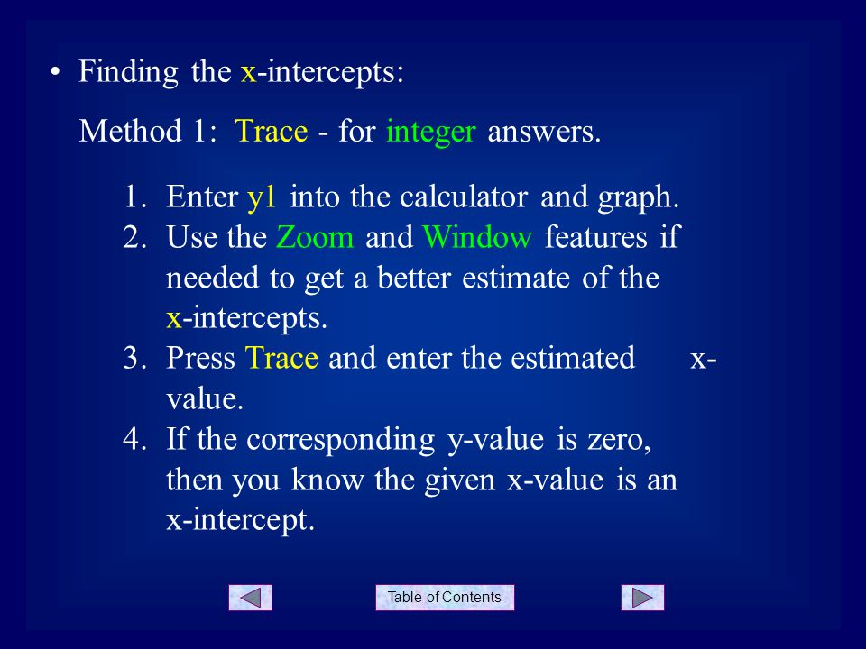 Table of Contents Finding the x-intercepts: Method 1: Trace - for integer answers. 1.Enter y1 into the calculator and graph. 2.Use the Zoom and Window