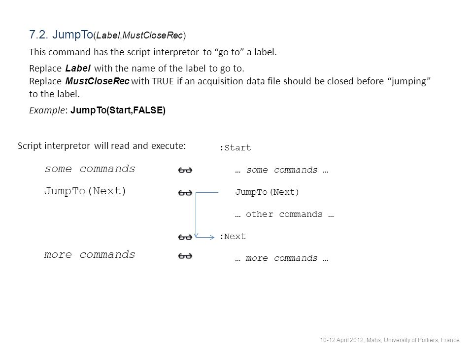"7.2. JumpTo (Label,MustCloseRec) This command has the script interpretor to ""go to"" a label. Replace Label with the name of the label to go to. Replac"