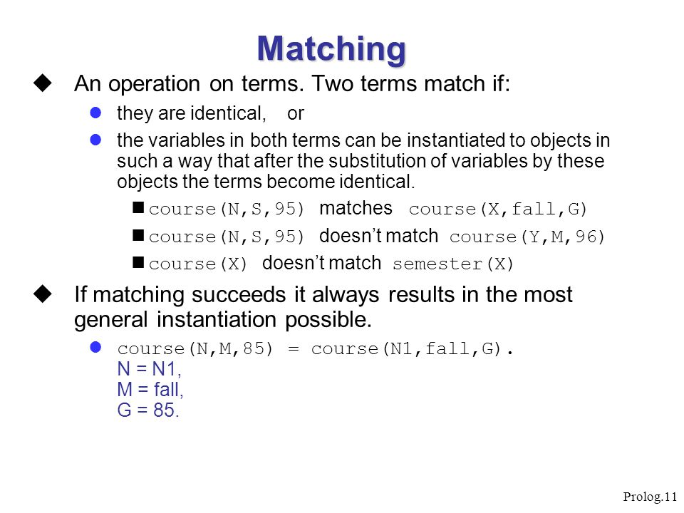 Prolog.11 Matching  An operation on terms. Two terms match if: they are identical, or the variables in both terms can be instantiated to objects in s